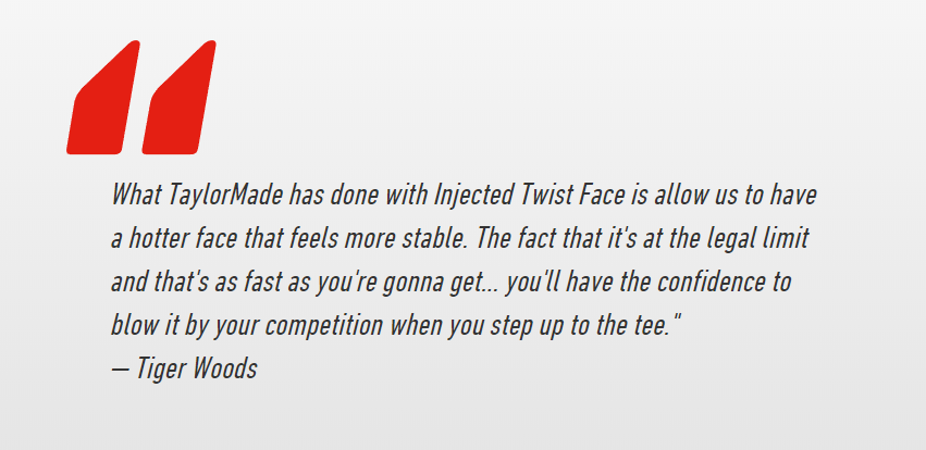tiger woods quote on taylormade M5 m6 driver - What TaylorMade has done with Injected Twist Face is allow us to have a hotter face that feels more stable. The fact that it's at the legal limit and that's as fast as you're gonna get... you'll have the confidence to blow it by your competition when you step up to the tee. — Tiger Woods